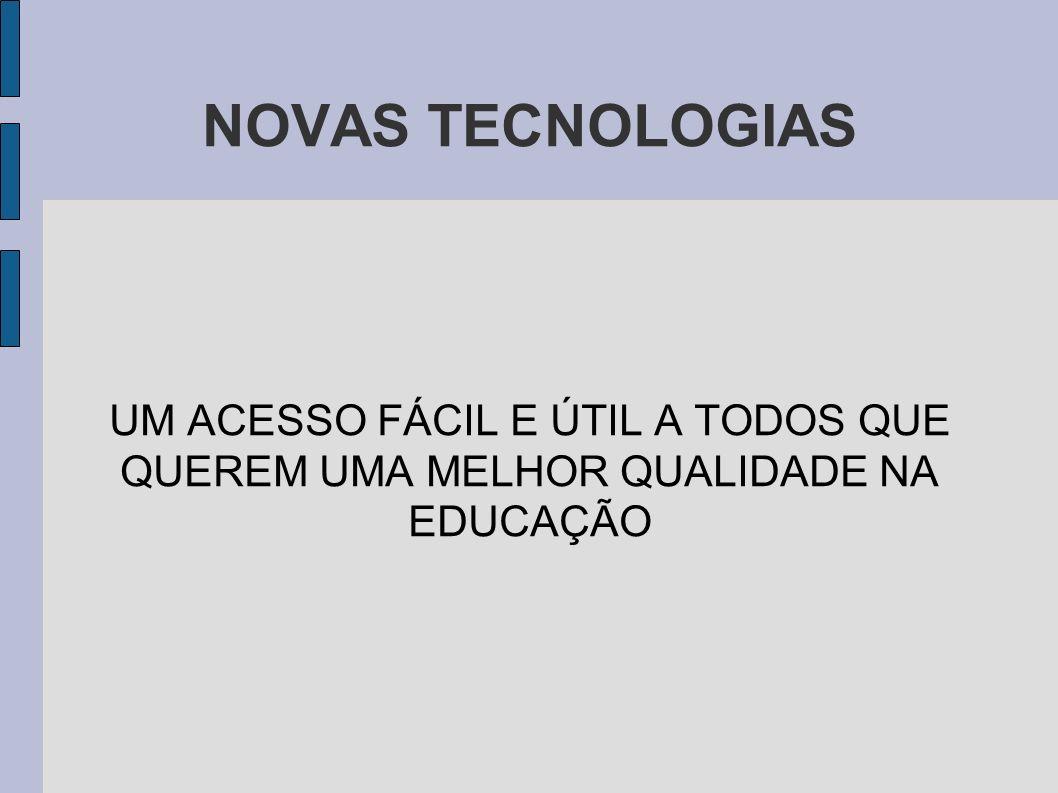 NOVAS TECNOLOGIAS UM ACESSO FÁCIL E ÚTIL A TODOS QUE QUEREM UMA MELHOR QUALIDADE NA EDUCAÇÃO