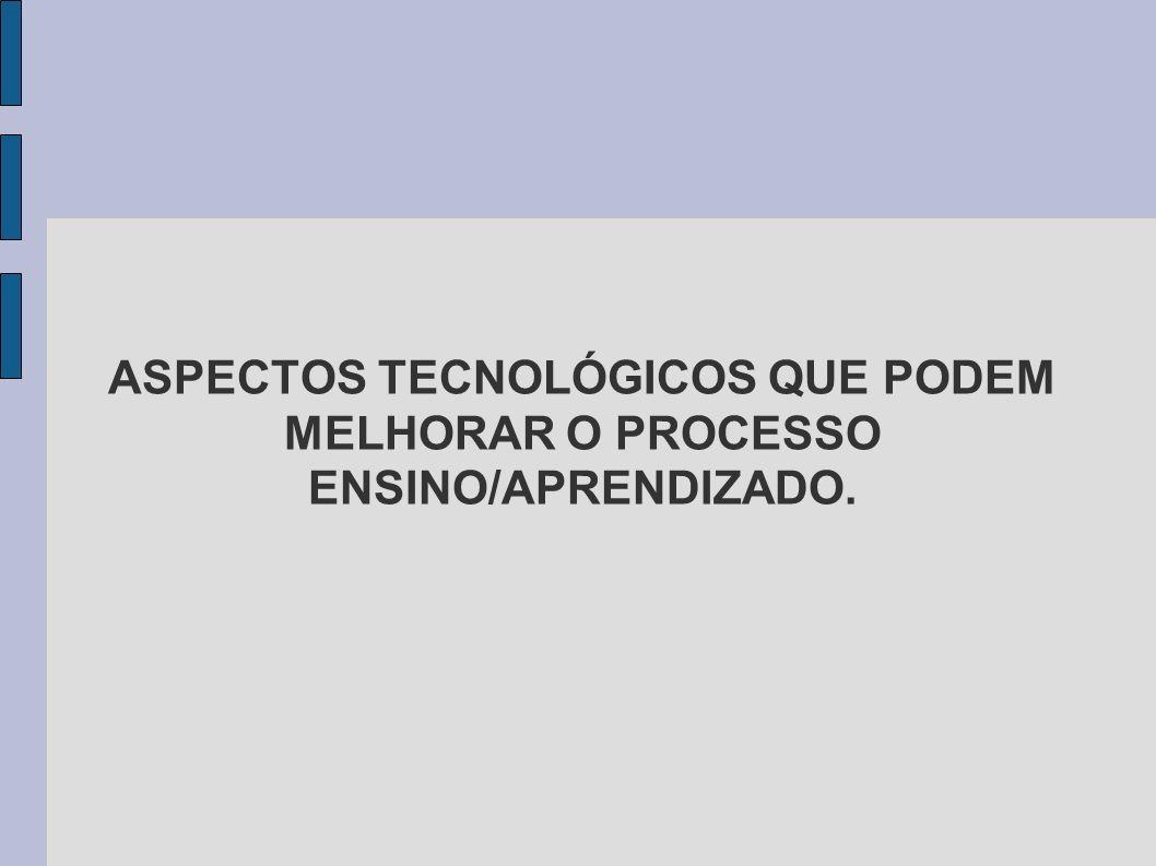 ASPECTOS TECNOLÓGICOS QUE PODEM MELHORAR O PROCESSO ENSINO/APRENDIZADO.