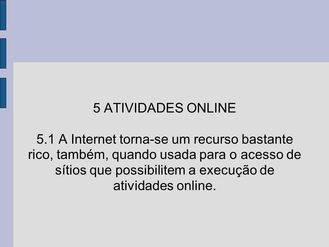 5 ATIVIDADES ONLINE 5.1 A Internet torna-se um recurso bastante rico, também, quando usada para o acesso de sítios que possibilitem a execução de atividades online.