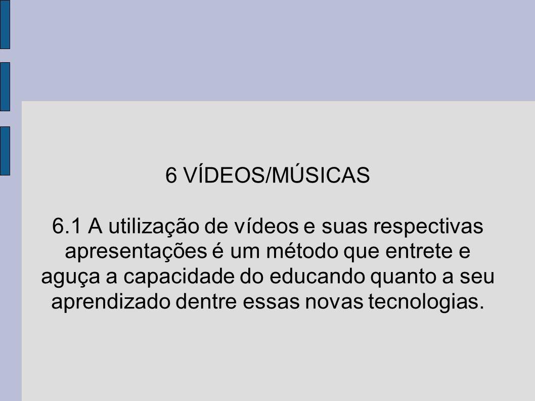 6 VÍDEOS/MÚSICAS 6.1 A utilização de vídeos e suas respectivas apresentações é um método que entrete e aguça a capacidade do educando quanto a seu aprendizado dentre essas novas tecnologias.