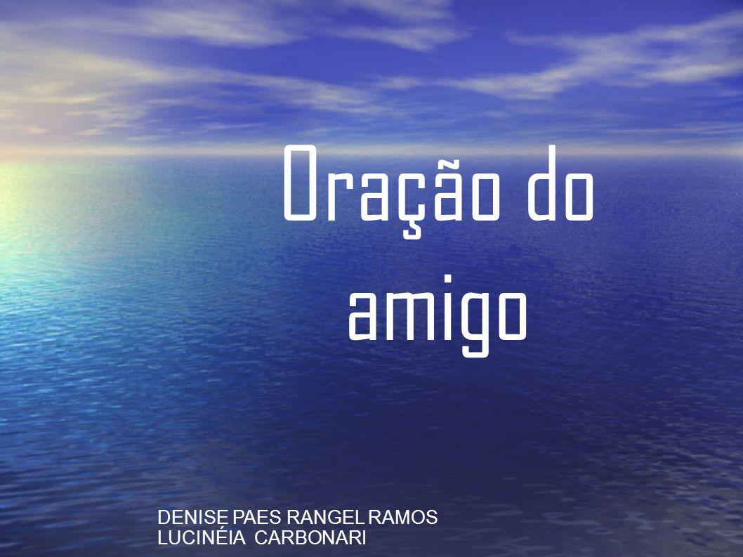 Oração do amigo DENISE PAES RANGEL RAMOS LUCINÉIA CARBONARI