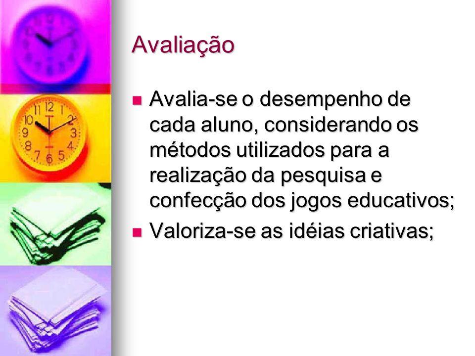 Avaliação Avalia-se o desempenho de cada aluno, considerando os métodos utilizados para a realização da pesquisa e confecção dos jogos educativos; Ava
