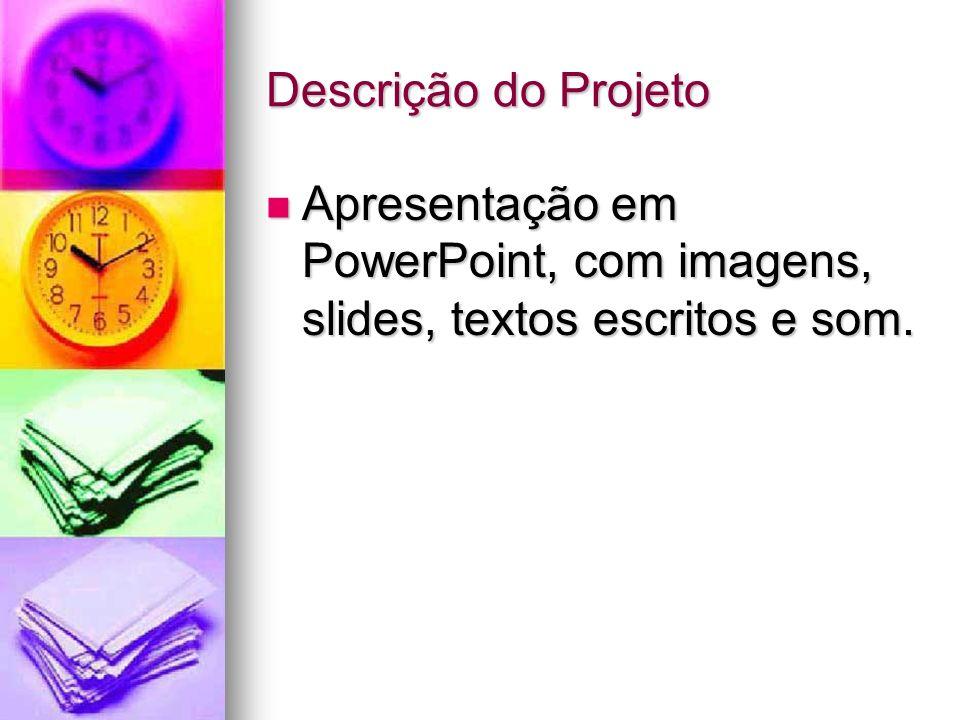 Descrição do Projeto Apresentação em PowerPoint, com imagens, slides, textos escritos e som. Apresentação em PowerPoint, com imagens, slides, textos e