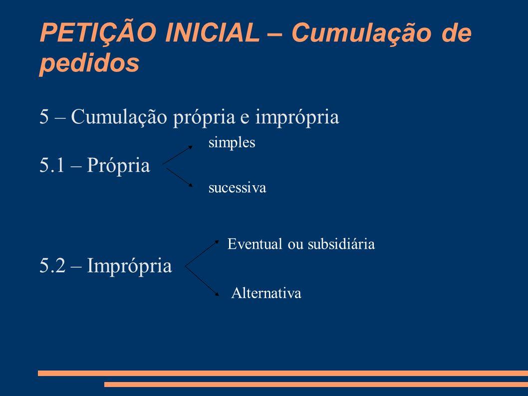 PETIÇÃO INICIAL – Cumulação de pedidos 5 – Cumulação própria e imprópria 5.1 – Própria 5.2 – Imprópria simples sucessiva Eventual ou subsidiária Alter