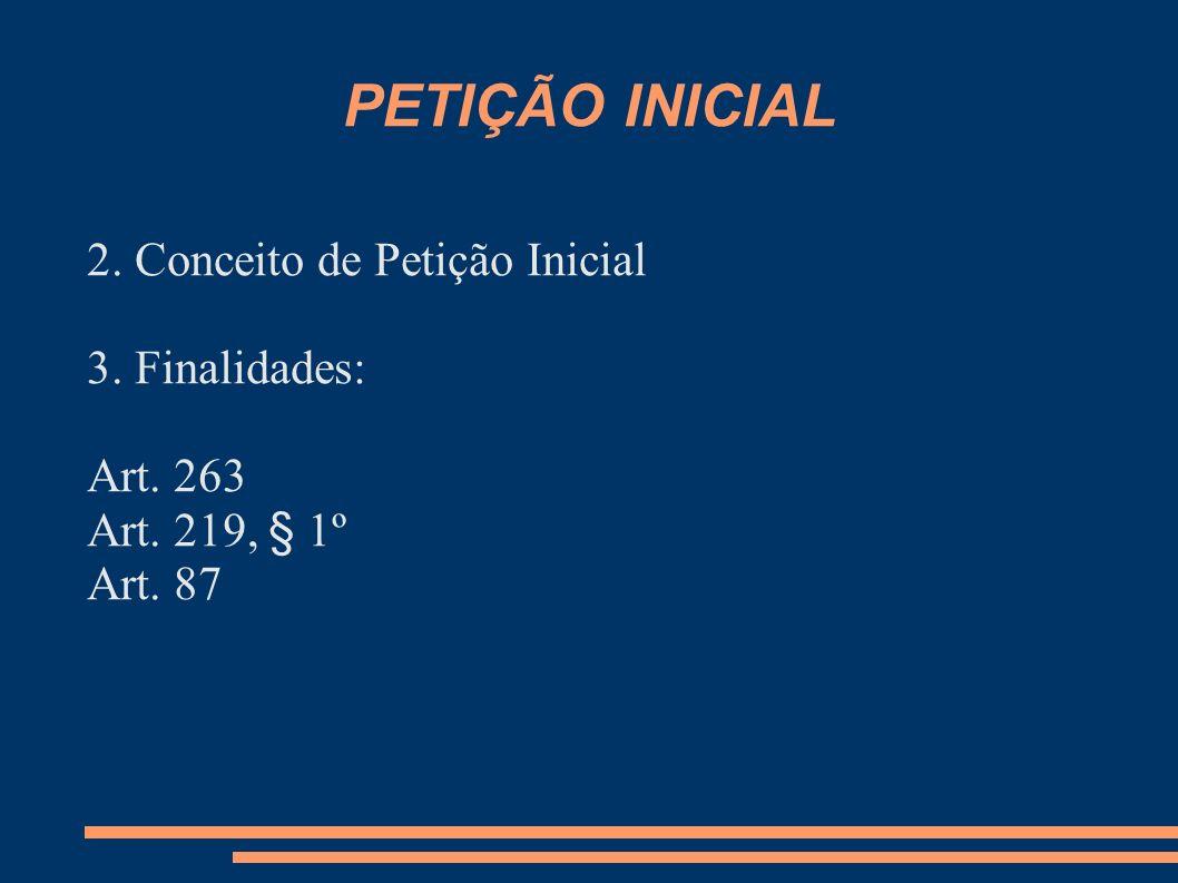 PETIÇÃO INICIAL 2. Conceito de Petição Inicial 3. Finalidades: Art. 263 Art. 219, § 1º Art. 87