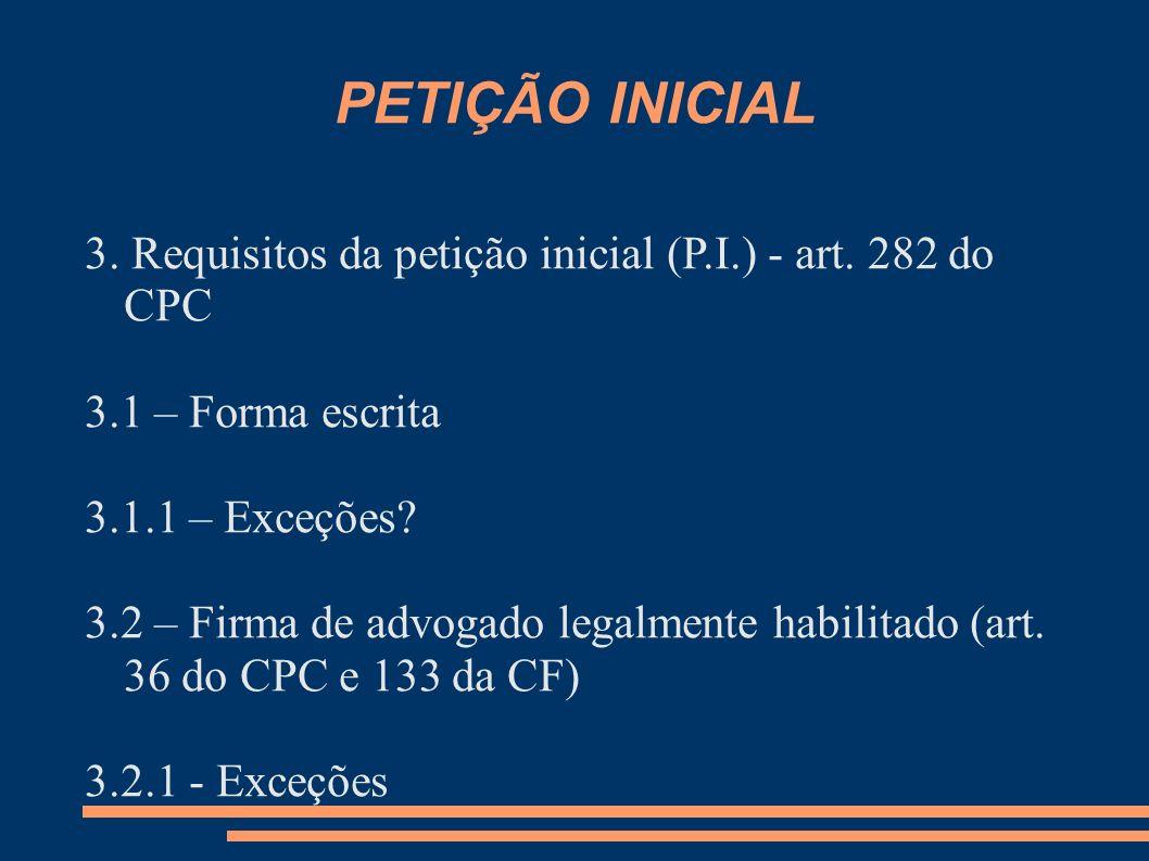 PETIÇÃO INICIAL 3. Requisitos da petição inicial (P.I.) - art. 282 do CPC 3.1 – Forma escrita 3.1.1 – Exceções? 3.2 – Firma de advogado legalmente hab