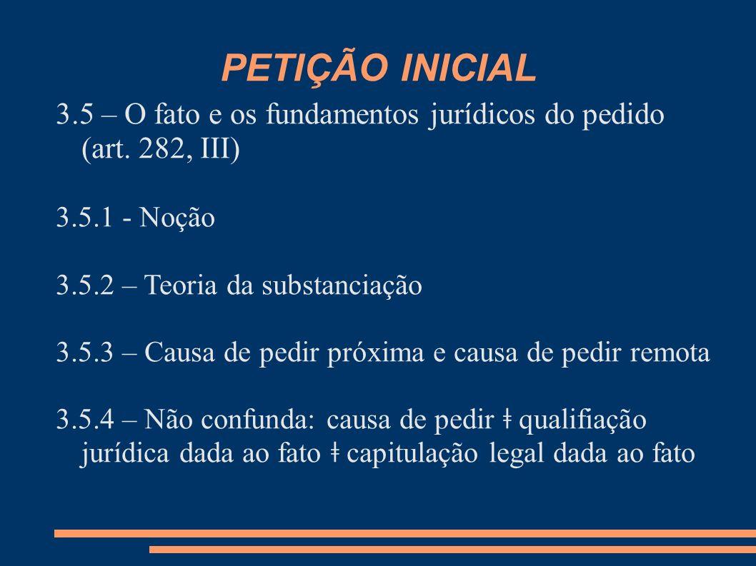PETIÇÃO INICIAL 3.5 – O fato e os fundamentos jurídicos do pedido (art. 282, III) 3.5.1 - Noção 3.5.2 – Teoria da substanciação 3.5.3 – Causa de pedir