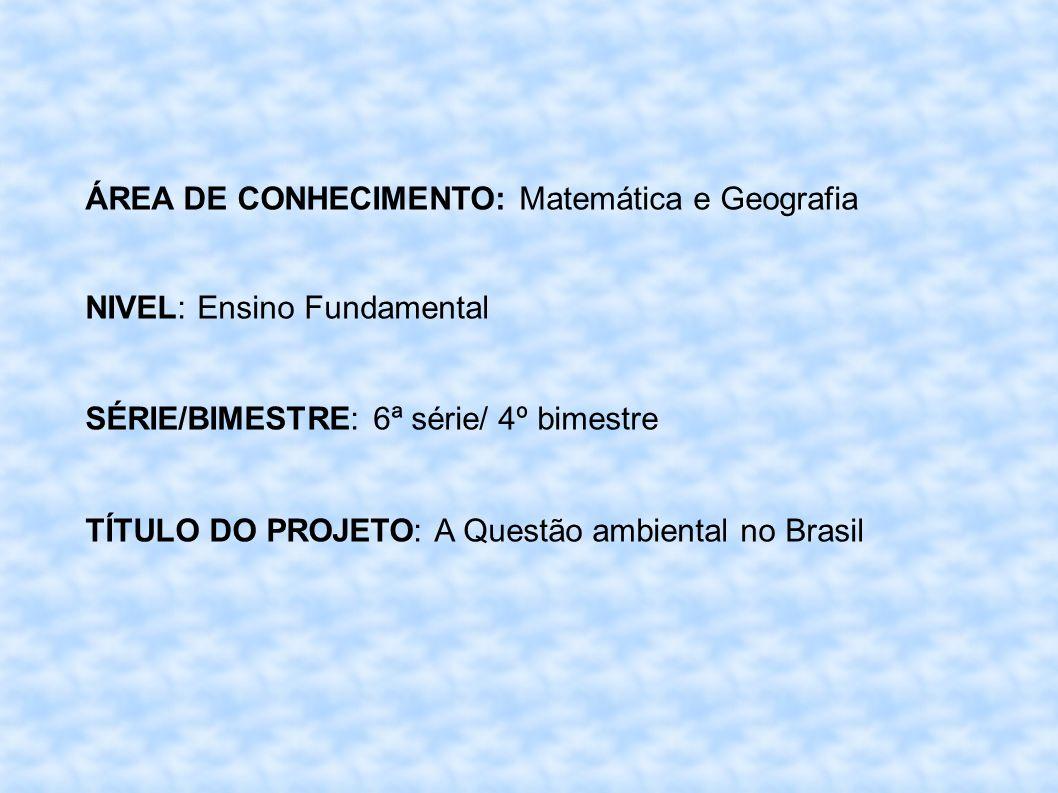 ÁREA DE CONHECIMENTO: Matemática e Geografia NIVEL: Ensino Fundamental SÉRIE/BIMESTRE: 6ª série/ 4º bimestre TÍTULO DO PROJETO: A Questão ambiental no Brasil