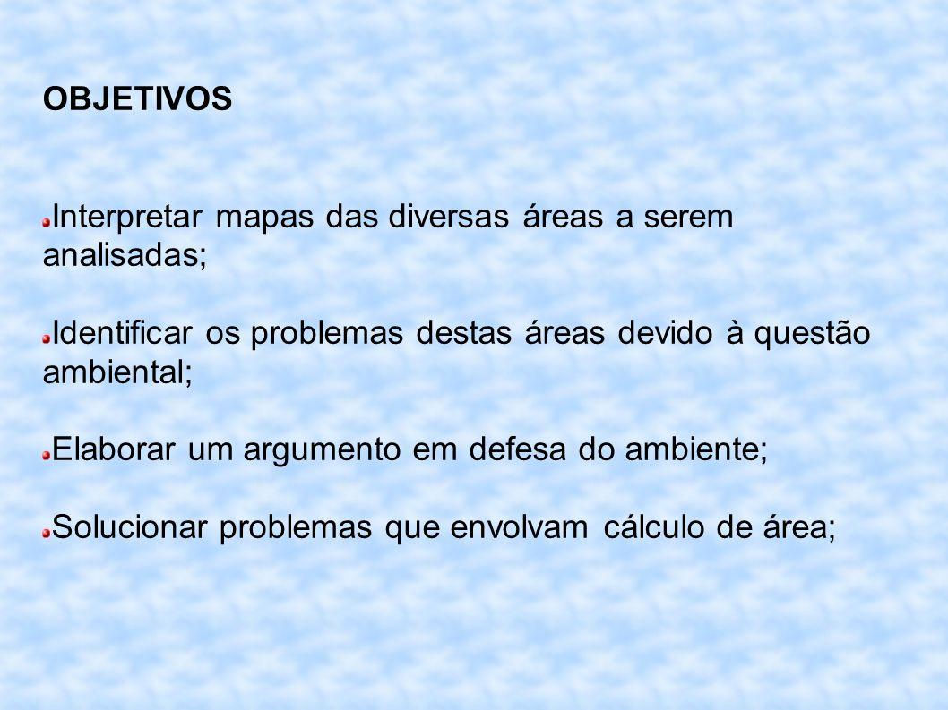 OBJETIVOS Interpretar mapas das diversas áreas a serem analisadas; Identificar os problemas destas áreas devido à questão ambiental; Elaborar um argumento em defesa do ambiente; Solucionar problemas que envolvam cálculo de área;