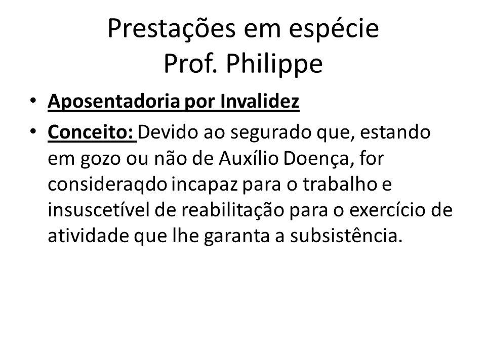 Prestações em espécie Prof. Philippe Aposentadoria por Invalidez Conceito: Devido ao segurado que, estando em gozo ou não de Auxílio Doença, for consi
