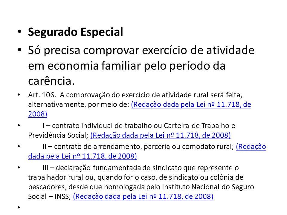 Segurado Especial Só precisa comprovar exercício de atividade em economia familiar pelo período da carência. Art. 106. A comprovação do exercício de a