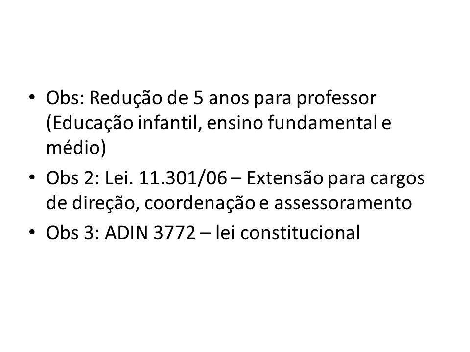 Obs: Redução de 5 anos para professor (Educação infantil, ensino fundamental e médio) Obs 2: Lei. 11.301/06 – Extensão para cargos de direção, coorden