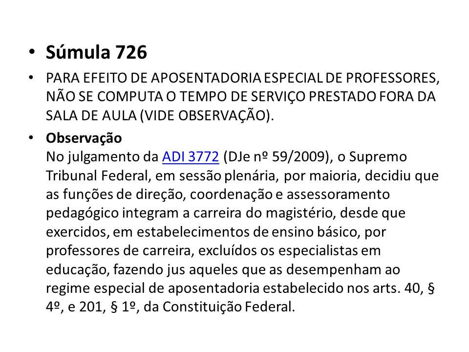 Súmula 726 PARA EFEITO DE APOSENTADORIA ESPECIAL DE PROFESSORES, NÃO SE COMPUTA O TEMPO DE SERVIÇO PRESTADO FORA DA SALA DE AULA (VIDE OBSERVAÇÃO). Ob