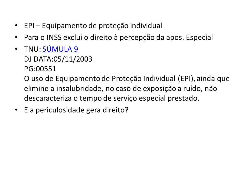 EPI – Equipamento de proteção individual Para o INSS exclui o direito à percepção da apos. Especial TNU: SÚMULA 9 DJ DATA:05/11/2003 PG:00551 O uso de