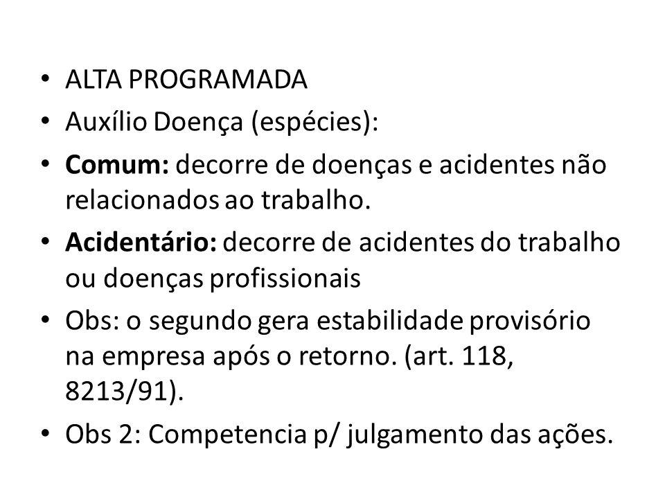 ALTA PROGRAMADA Auxílio Doença (espécies): Comum: decorre de doenças e acidentes não relacionados ao trabalho. Acidentário: decorre de acidentes do tr