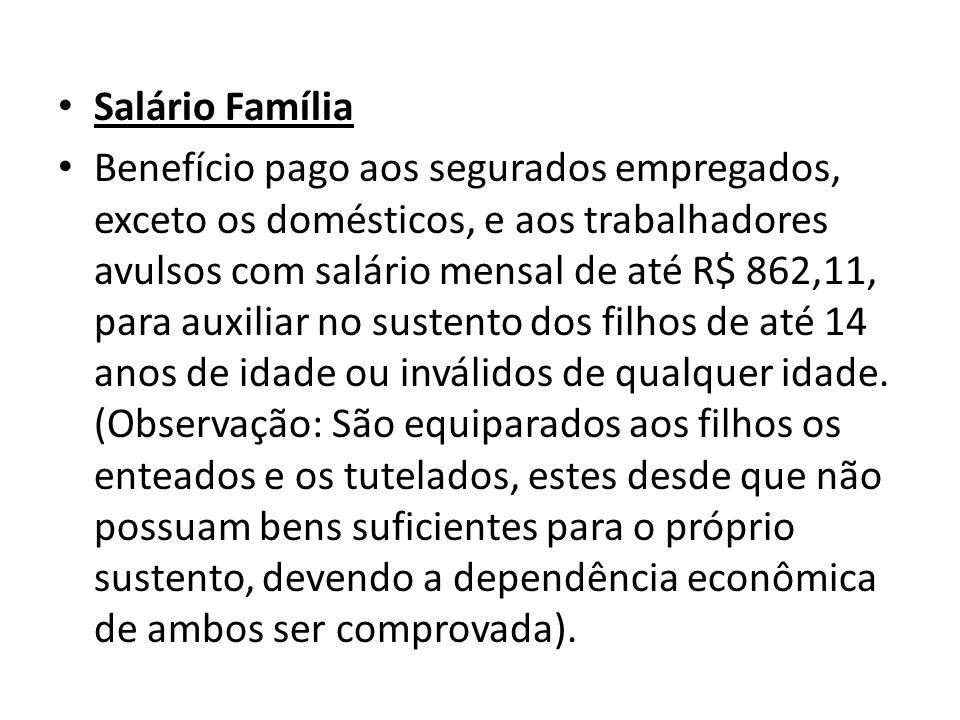 Salário Família Benefício pago aos segurados empregados, exceto os domésticos, e aos trabalhadores avulsos com salário mensal de até R$ 862,11, para a