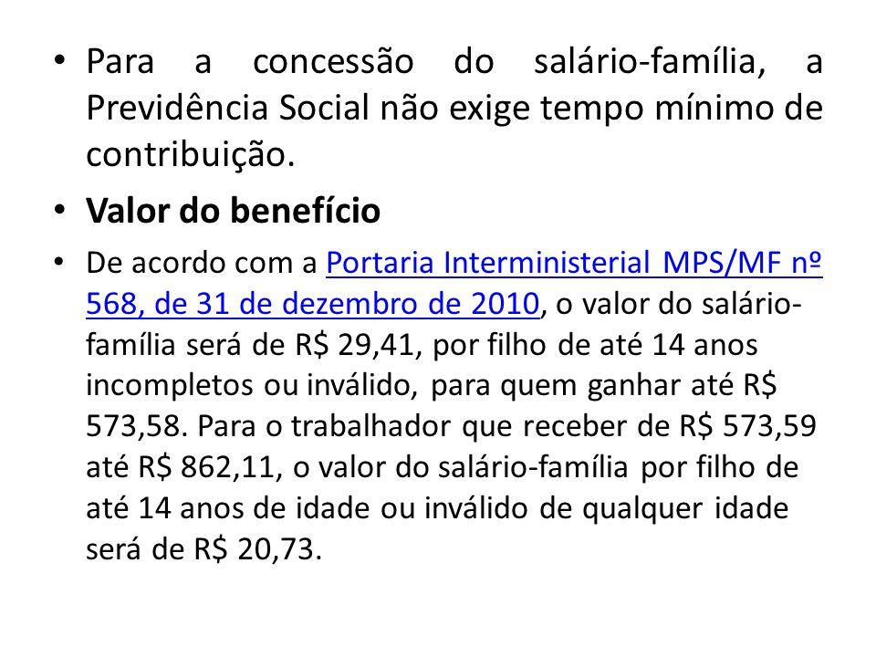 Para a concessão do salário-família, a Previdência Social não exige tempo mínimo de contribuição. Valor do benefício De acordo com a Portaria Intermin