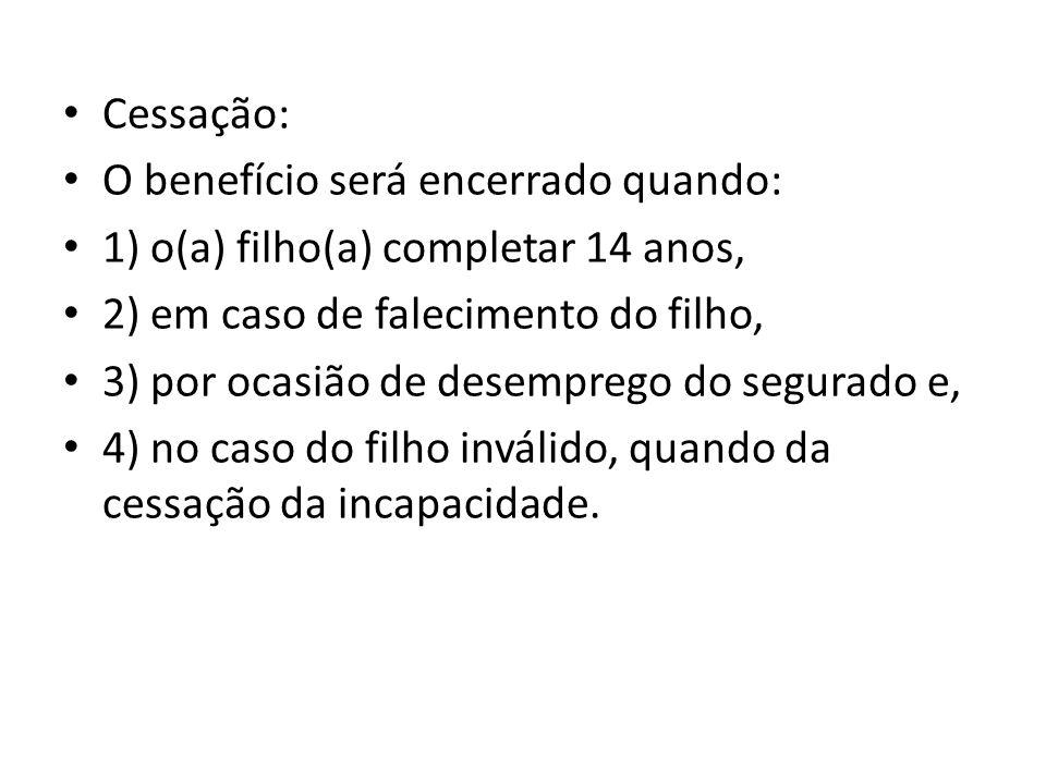 Cessação: O benefício será encerrado quando: 1) o(a) filho(a) completar 14 anos, 2) em caso de falecimento do filho, 3) por ocasião de desemprego do s