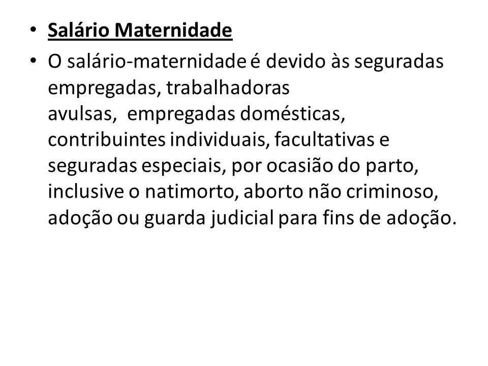 Salário Maternidade O salário-maternidade é devido às seguradas empregadas, trabalhadoras avulsas, empregadas domésticas, contribuintes individuais, f
