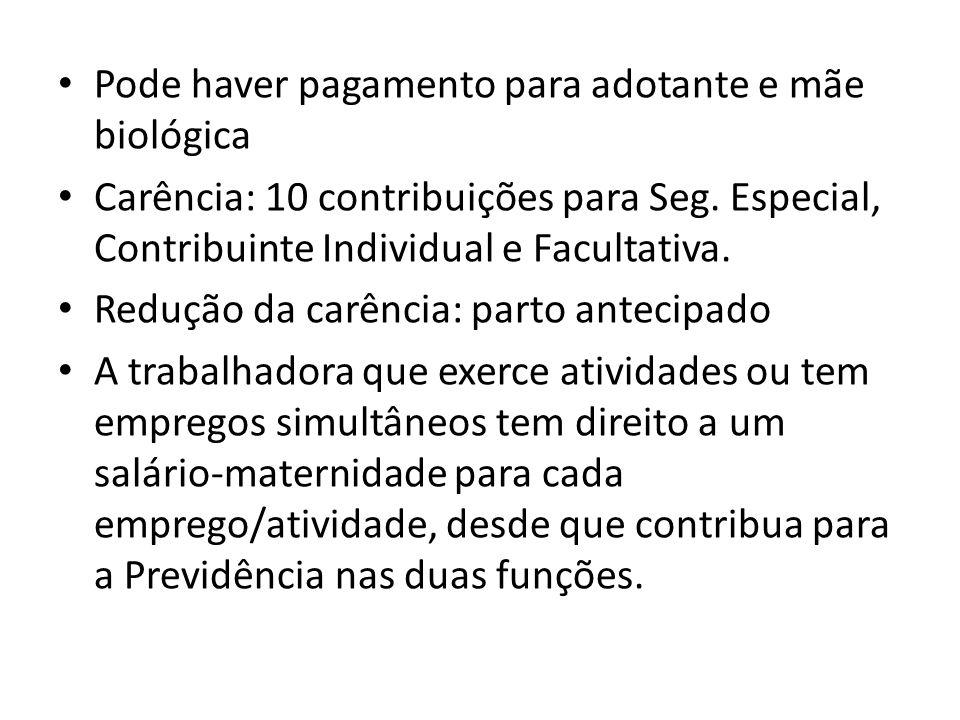 Pode haver pagamento para adotante e mãe biológica Carência: 10 contribuições para Seg. Especial, Contribuinte Individual e Facultativa. Redução da ca