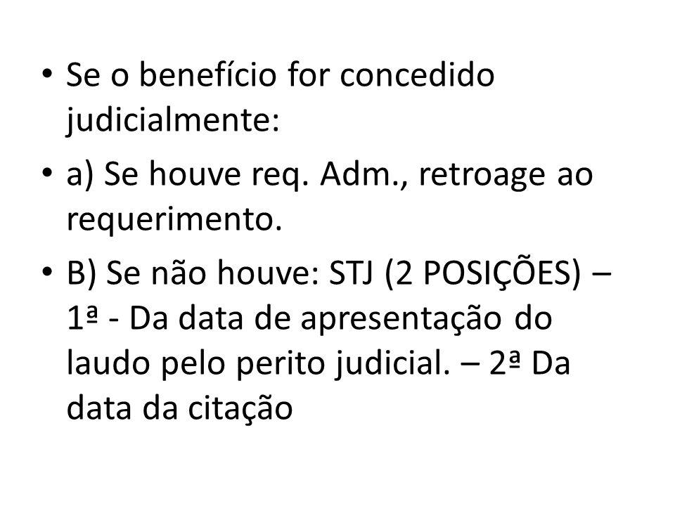 Se o benefício for concedido judicialmente: a) Se houve req. Adm., retroage ao requerimento. B) Se não houve: STJ (2 POSIÇÕES) – 1ª - Da data de apres