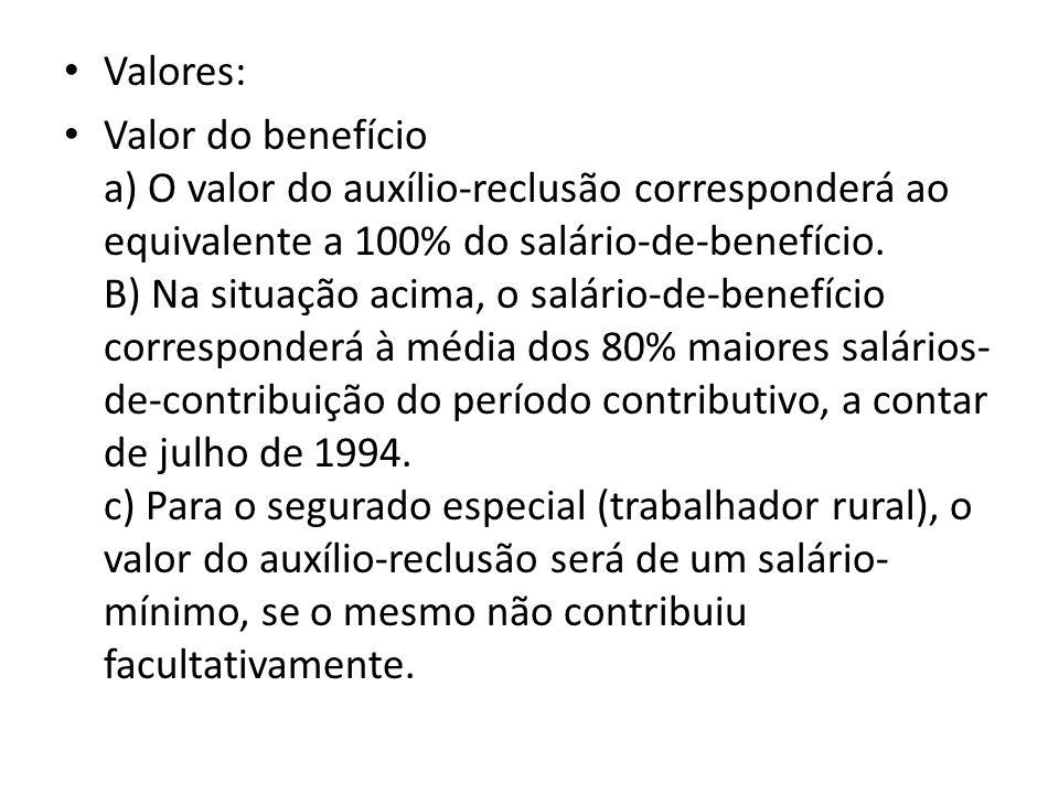 Valores: Valor do benefício a) O valor do auxílio-reclusão corresponderá ao equivalente a 100% do salário-de-benefício. B) Na situação acima, o salári