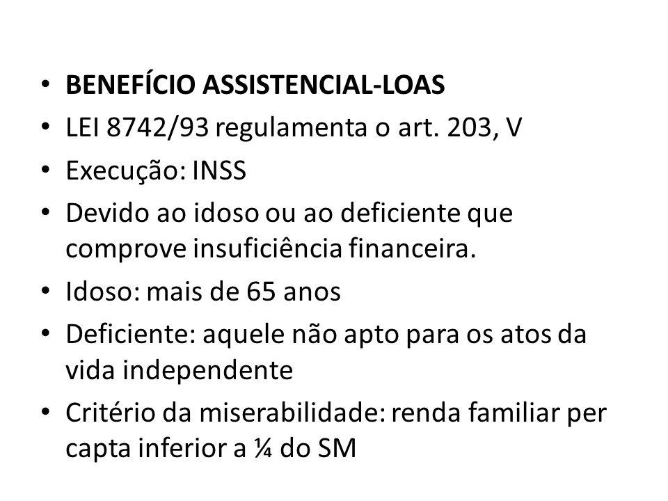 BENEFÍCIO ASSISTENCIAL-LOAS LEI 8742/93 regulamenta o art. 203, V Execução: INSS Devido ao idoso ou ao deficiente que comprove insuficiência financeir