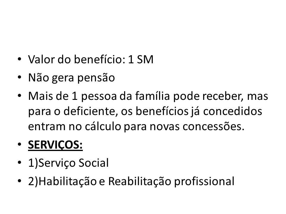 Valor do benefício: 1 SM Não gera pensão Mais de 1 pessoa da família pode receber, mas para o deficiente, os benefícios já concedidos entram no cálcul