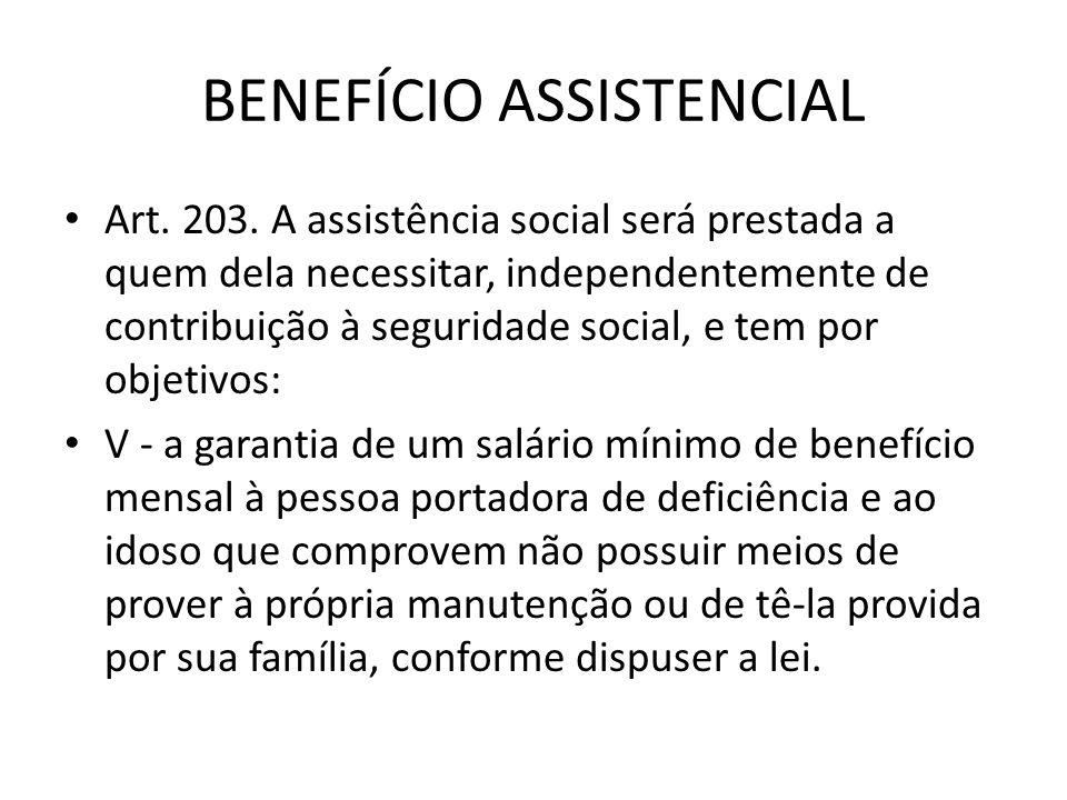 BENEFÍCIO ASSISTENCIAL Art. 203. A assistência social será prestada a quem dela necessitar, independentemente de contribuição à seguridade social, e t