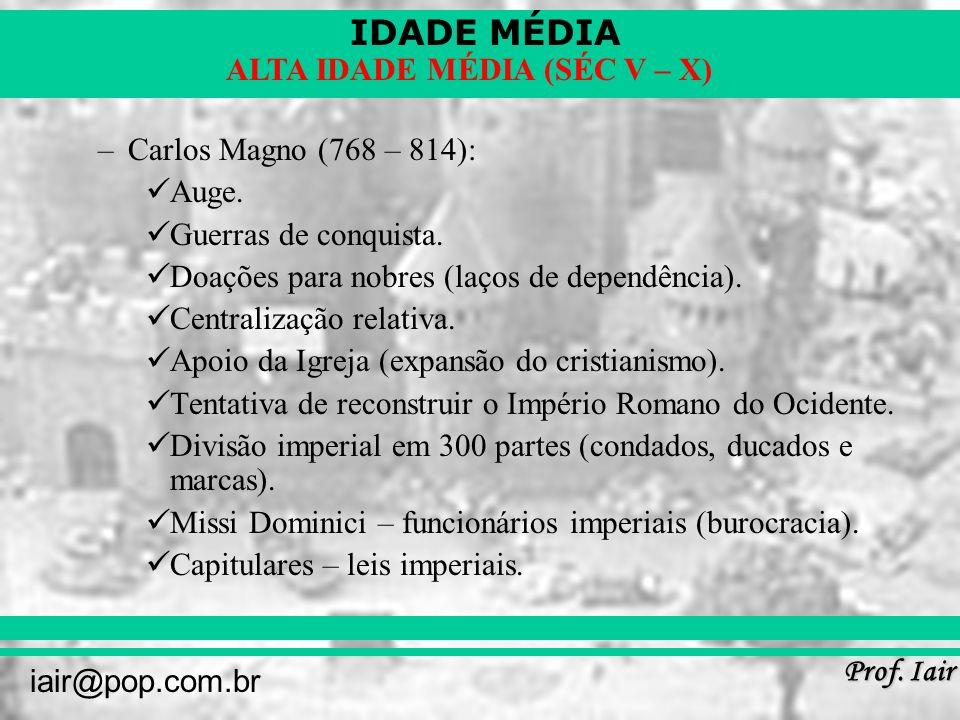 IDADE MÉDIA Prof. Iair iair@pop.com.br ALTA IDADE MÉDIA (SÉC V – X) –Carlos Magno (768 – 814): Auge. Guerras de conquista. Doações para nobres (laços