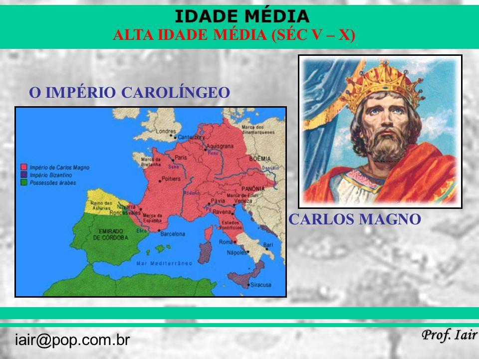 IDADE MÉDIA Prof. Iair iair@pop.com.br ALTA IDADE MÉDIA (SÉC V – X) O IMPÉRIO CAROLÍNGEO CARLOS MAGNO
