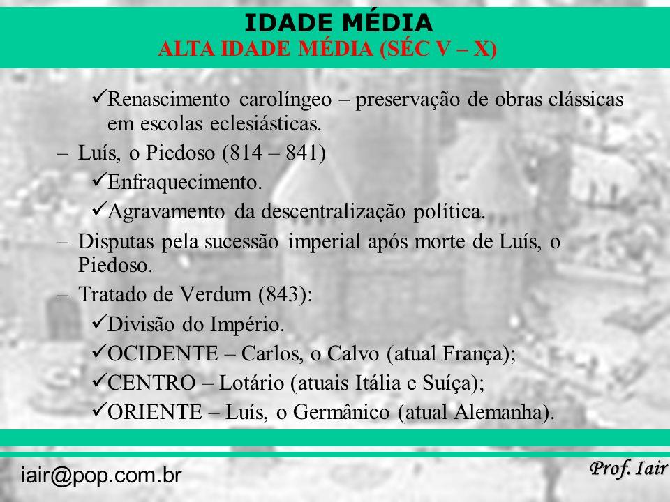 IDADE MÉDIA Prof. Iair iair@pop.com.br ALTA IDADE MÉDIA (SÉC V – X) Renascimento carolíngeo – preservação de obras clássicas em escolas eclesiásticas.