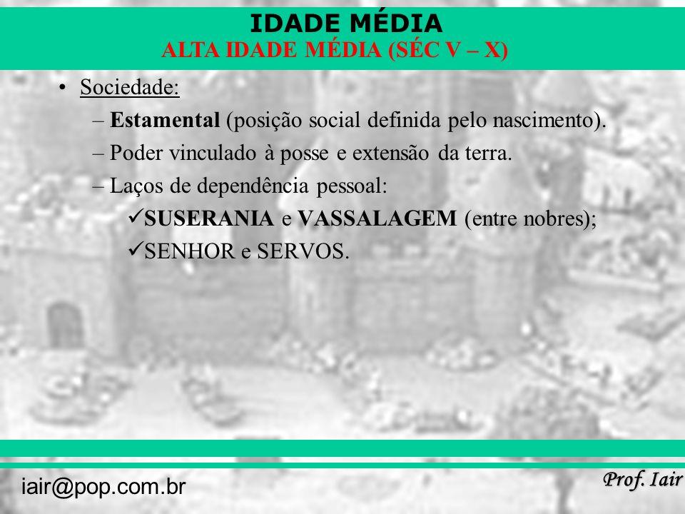 IDADE MÉDIA Prof. Iair iair@pop.com.br ALTA IDADE MÉDIA (SÉC V – X) Sociedade: –Estamental (posição social definida pelo nascimento). –Poder vinculado
