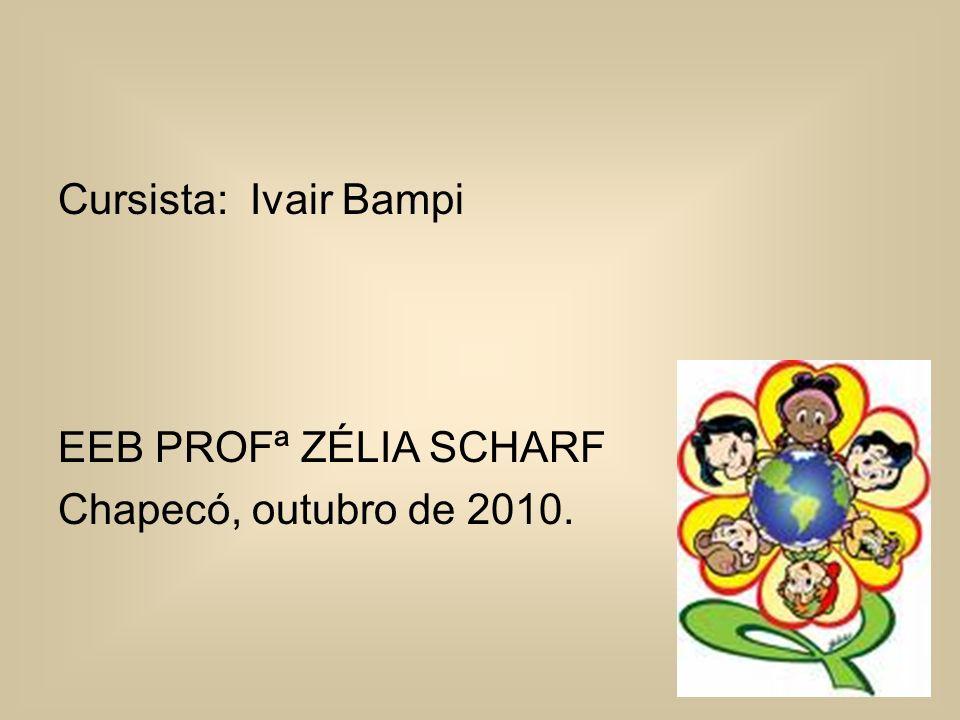 Cursista: Ivair Bampi EEB PROFª ZÉLIA SCHARF Chapecó, outubro de 2010.