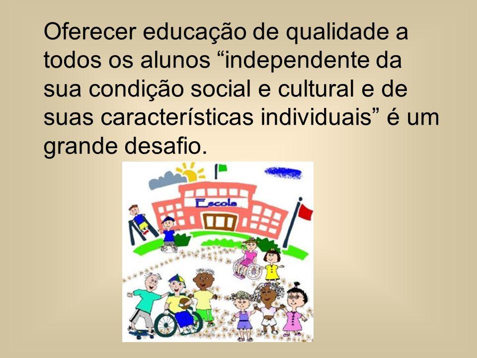 Oferecer educação de qualidade a todos os alunos independente da sua condição social e cultural e de suas características individuais é um grande desa