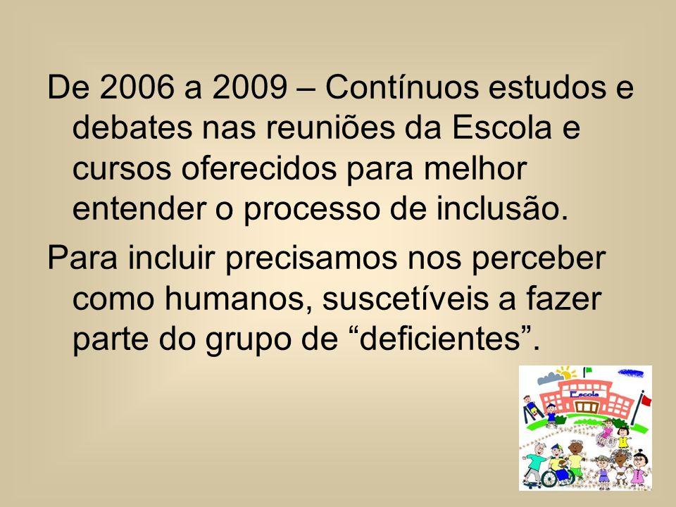 De 2006 a 2009 – Contínuos estudos e debates nas reuniões da Escola e cursos oferecidos para melhor entender o processo de inclusão. Para incluir prec