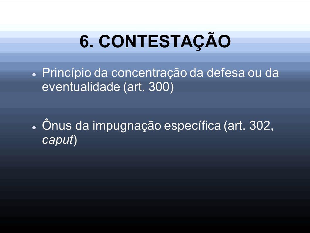 6. CONTESTAÇÃO Princípio da concentração da defesa ou da eventualidade (art. 300) Ônus da impugnação específica (art. 302, caput)