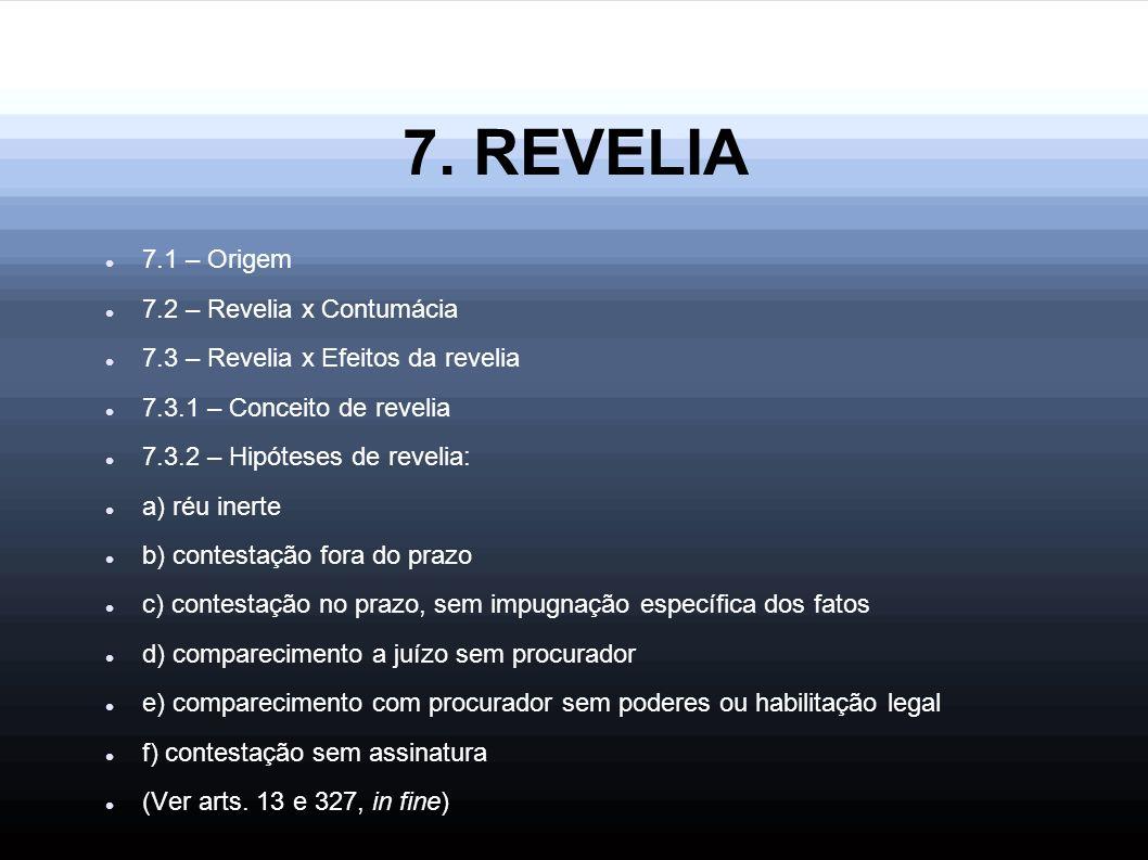 7. REVELIA 7.1 – Origem 7.2 – Revelia x Contumácia 7.3 – Revelia x Efeitos da revelia 7.3.1 – Conceito de revelia 7.3.2 – Hipóteses de revelia: a) réu