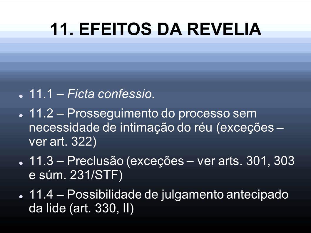 11. EFEITOS DA REVELIA 11.1 – Ficta confessio. 11.2 – Prosseguimento do processo sem necessidade de intimação do réu (exceções – ver art. 322) 11.3 –