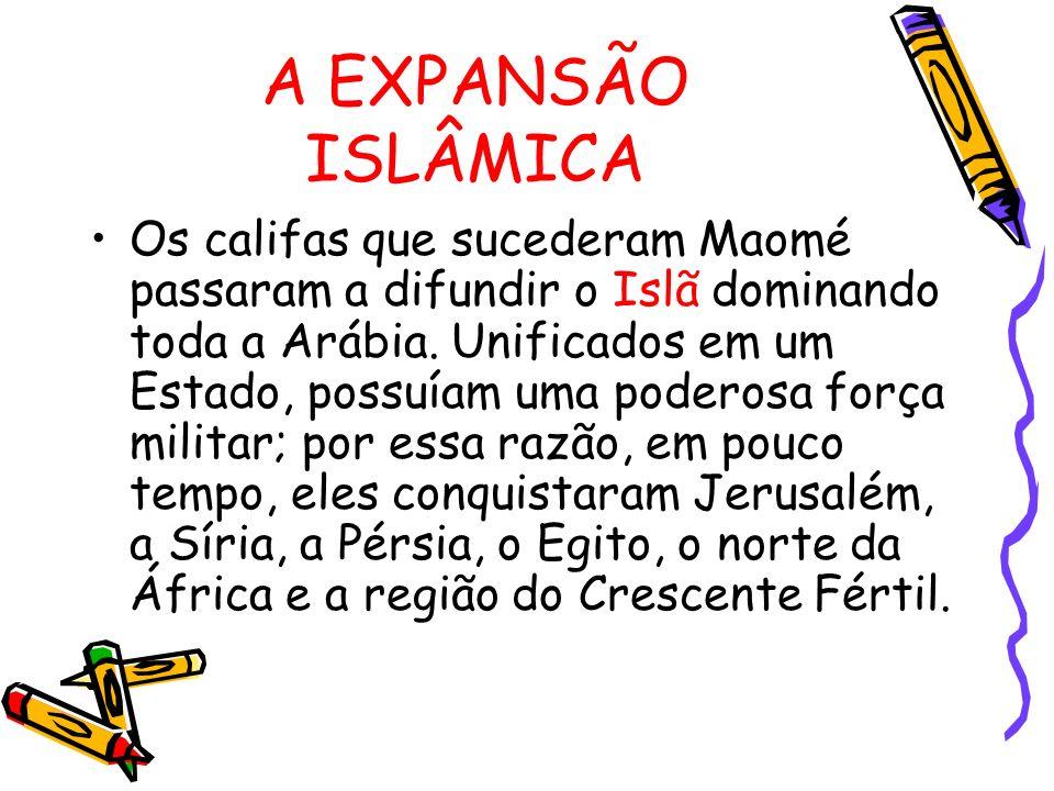 A EXPANSÃO ISLÂMICA Os califas que sucederam Maomé passaram a difundir o Islã dominando toda a Arábia. Unificados em um Estado, possuíam uma poderosa