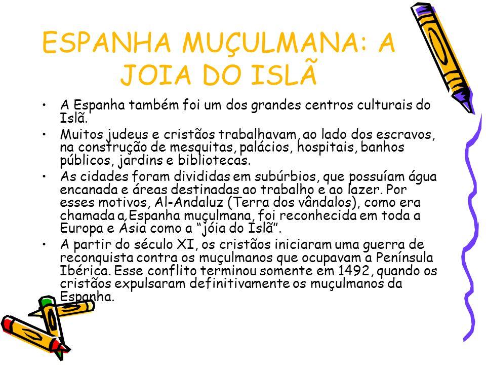 ESPANHA MUÇULMANA: A JOIA DO ISLÃ A Espanha também foi um dos grandes centros culturais do Islã. Muitos judeus e cristãos trabalhavam, ao lado dos esc