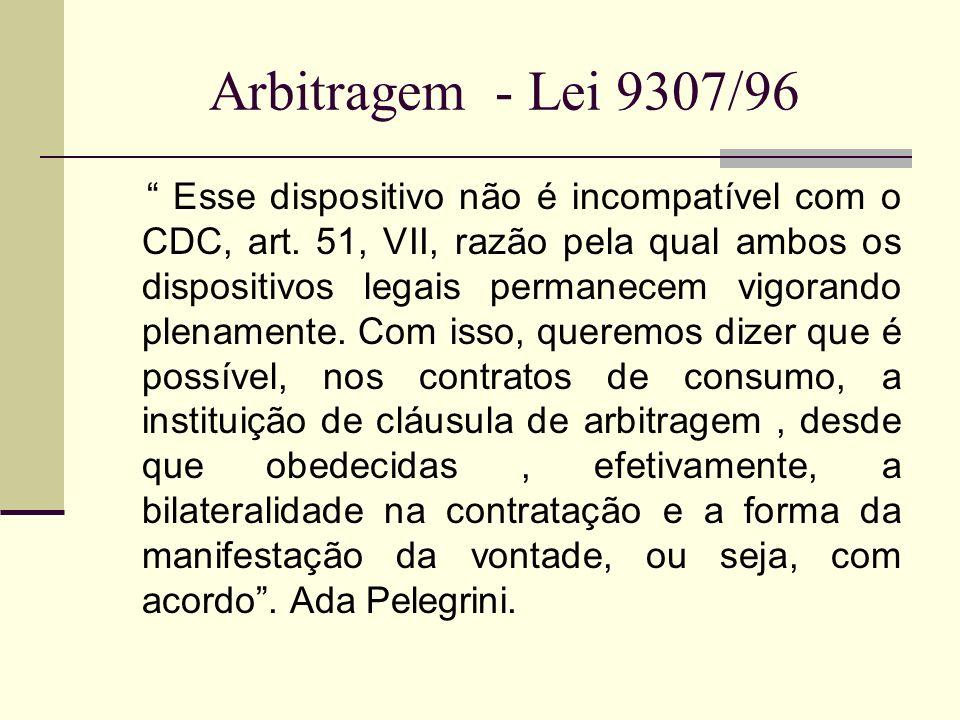 Arbitragem - Lei 9307/96 Esse dispositivo não é incompatível com o CDC, art. 51, VII, razão pela qual ambos os dispositivos legais permanecem vigorand