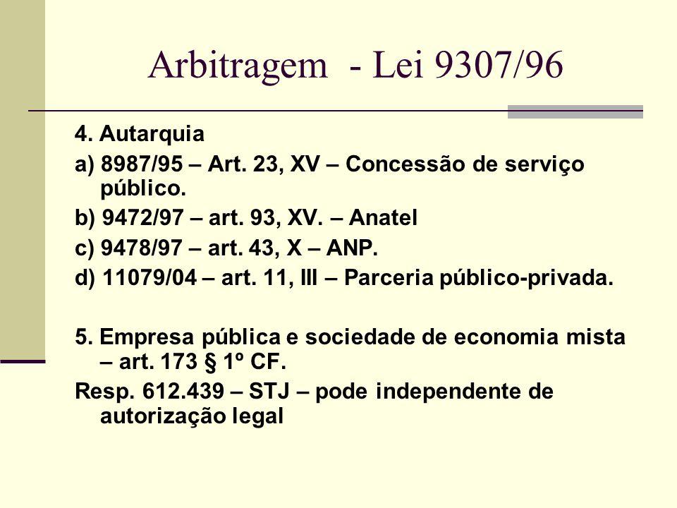 Arbitragem - Lei 9307/96 4. Autarquia a) 8987/95 – Art. 23, XV – Concessão de serviço público. b) 9472/97 – art. 93, XV. – Anatel c) 9478/97 – art. 43
