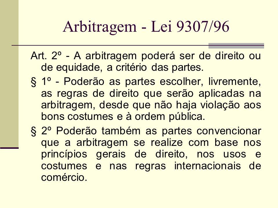 Arbitragem - Lei 9307/96 Art. 2º - A arbitragem poderá ser de direito ou de equidade, a critério das partes. § 1º - Poderão as partes escolher, livrem