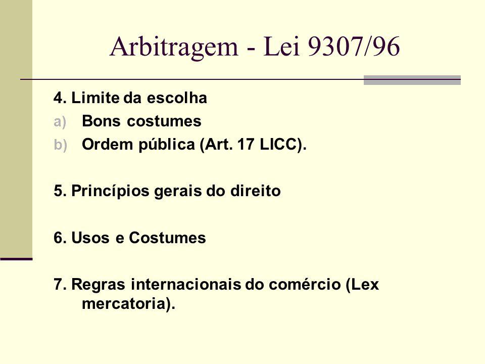 Arbitragem - Lei 9307/96 4. Limite da escolha a) Bons costumes b) Ordem pública (Art. 17 LICC). 5. Princípios gerais do direito 6. Usos e Costumes 7.