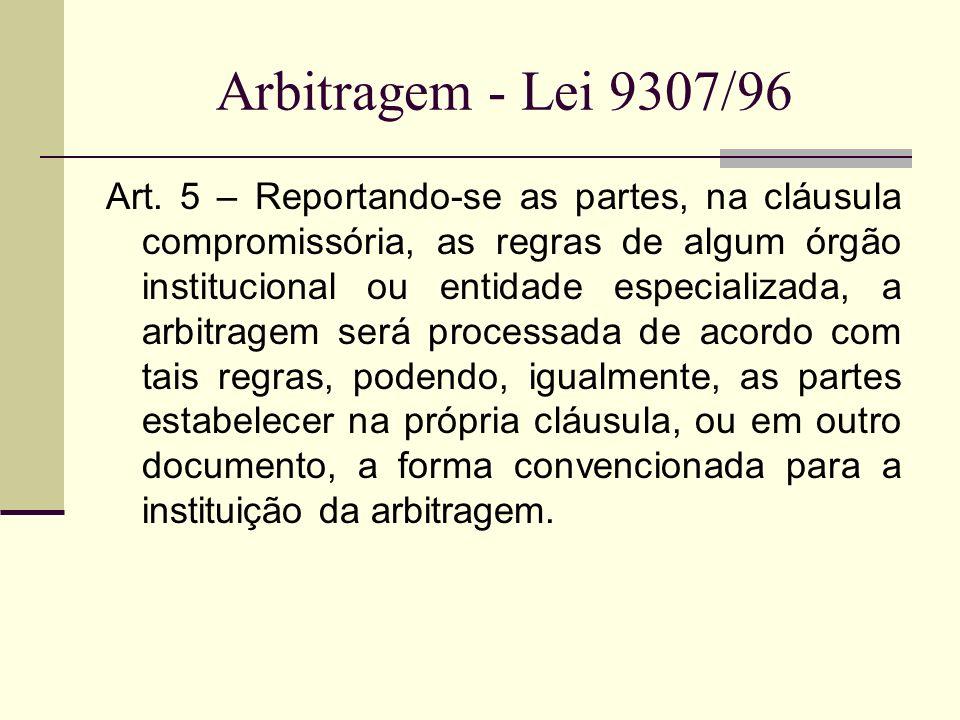 Arbitragem - Lei 9307/96 Art. 5 – Reportando-se as partes, na cláusula compromissória, as regras de algum órgão institucional ou entidade especializad