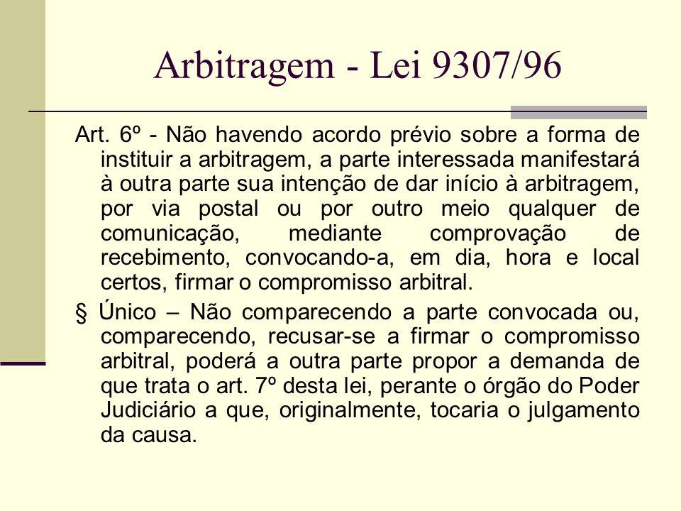 Arbitragem - Lei 9307/96 Art. 6º - Não havendo acordo prévio sobre a forma de instituir a arbitragem, a parte interessada manifestará à outra parte su