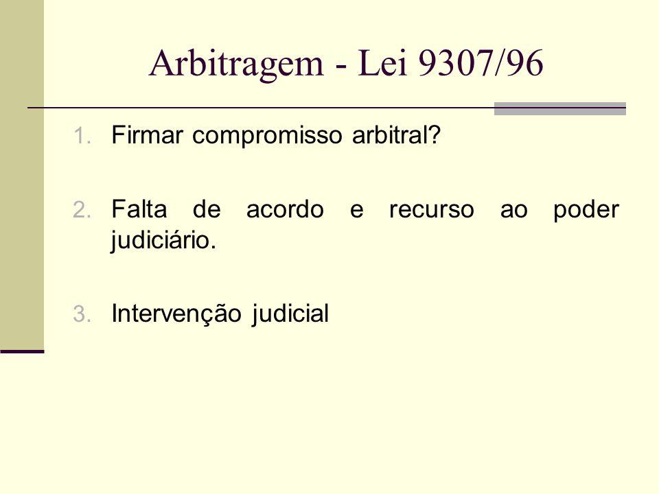 Arbitragem - Lei 9307/96 1. Firmar compromisso arbitral? 2. Falta de acordo e recurso ao poder judiciário. 3. Intervenção judicial