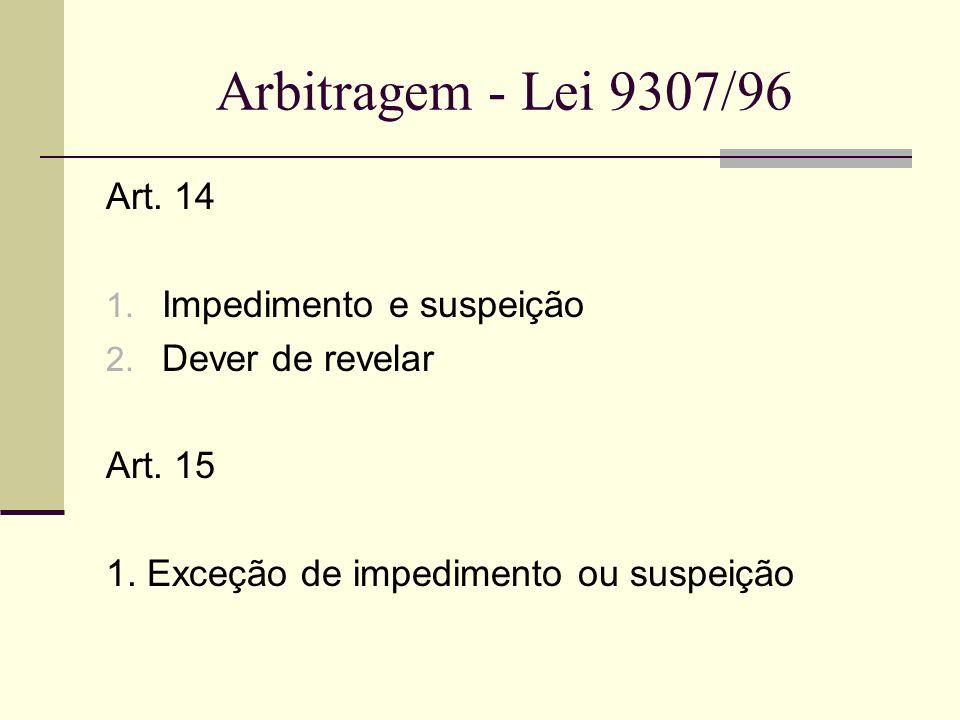 Arbitragem - Lei 9307/96 Art. 14 1. Impedimento e suspeição 2. Dever de revelar Art. 15 1. Exceção de impedimento ou suspeição