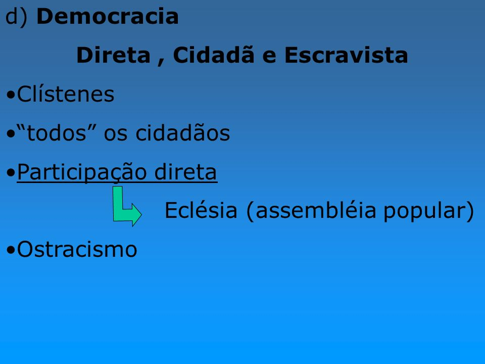 d) Democracia Direta, Cidadã e Escravista Clístenes todos os cidadãos Participação direta Eclésia (assembléia popular) Ostracismo